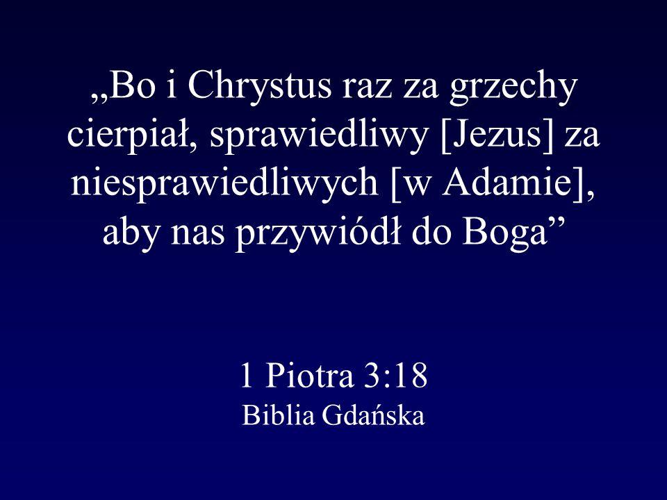 """""""Bo i Chrystus raz za grzechy cierpiał, sprawiedliwy [Jezus] za niesprawiedliwych [w Adamie], aby nas przywiódł do Boga 1 Piotra 3:18 Biblia Gdańska"""